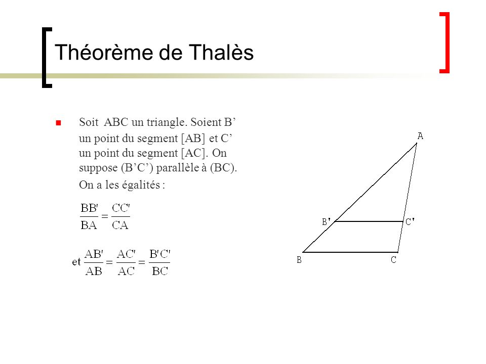 Théorème de Thalès Soit ABC un triangle. Soient B' un point du segment [AB] et C' un point du segment [AC]. On suppose (B'C') parallèle à (BC).